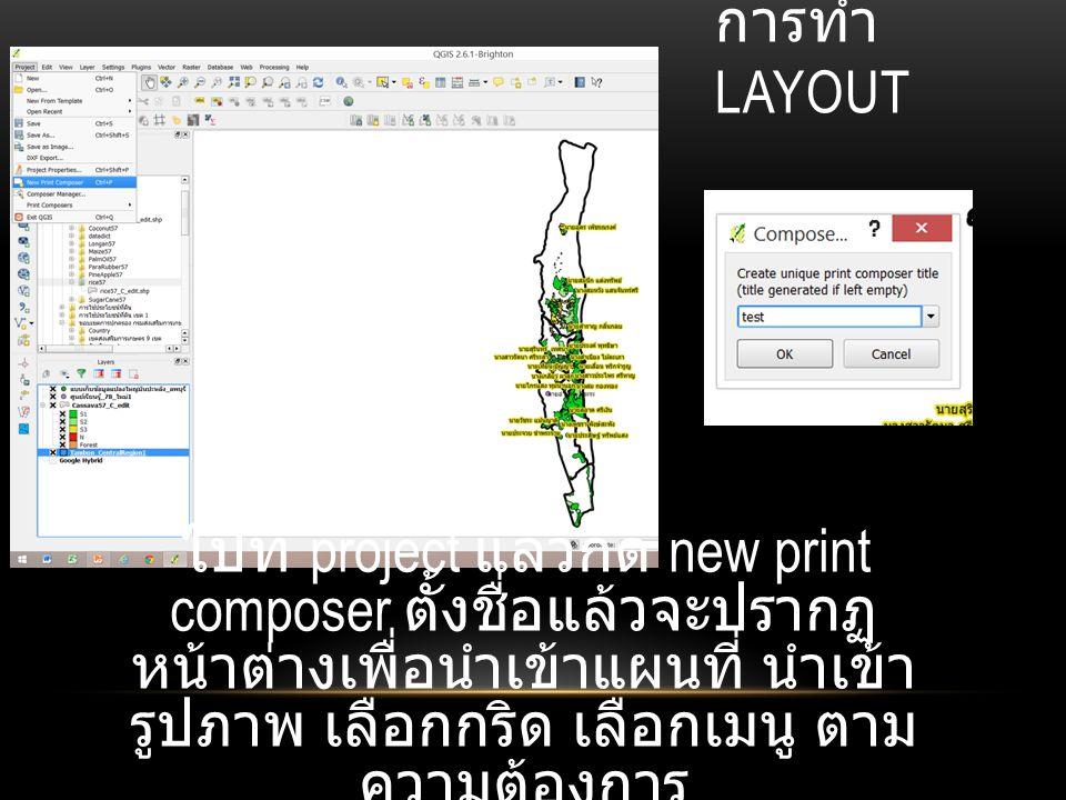 การทำ LAYOUT ไปที่ project แล้วกด new print composer ตั้งชื่อแล้วจะปรากฏ หน้าต่างเพื่อนำเข้าแผนที่ นำเข้า รูปภาพ เลือกกริด เลือกเมนู ตาม ความต้องการ