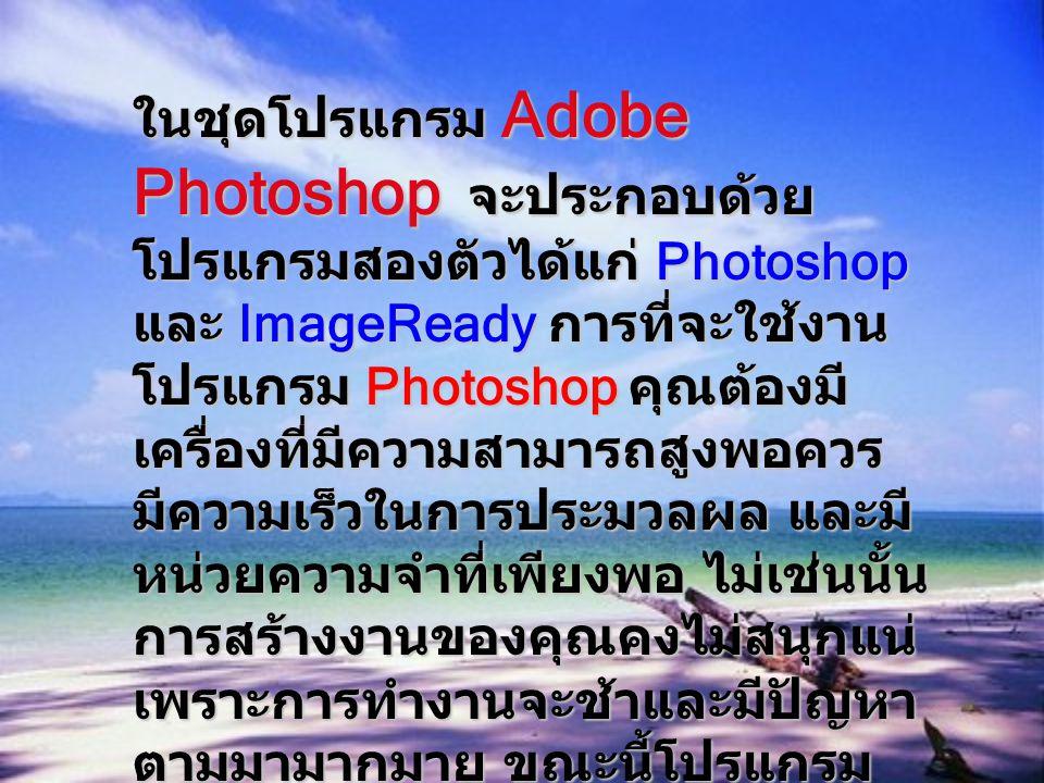 โปรแกรม Photoshop เป็นโปรแกรมสร้าง และแก้ไขรูปภาพ อย่างมืออาชีพ โดยเฉพาะ นักออกแบบในทุกวงการย่อมรู้จักโปรแกรมตัว นี้ดี โปรแกรม Photoshop เป็นโปรแกรมที่มี เครื่องมือมากมายเพื่อสนับสนุนการสร้างงาน ประเภทสิ่งพิมพ์ งานวิดีทัศน์ งานนำเสนอ งานมัลติมีเดีย ตลอดจนงานออกแบบและ พัฒนาเว็บไซต์ และโปรแกรมนี้ก็สามารถมี Plug-IN ที่สามารถไปหา Download มาเสริม โปรแกรมของเราได้ เพื่อความสามารถที่ ดีกว่า ความสามารถของ โปรแกรมนี้