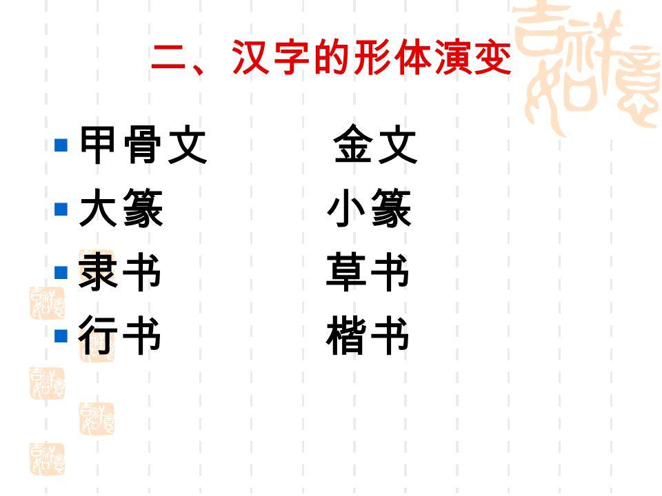 二、汉字的形体演变  甲骨文 金文  大篆 小篆  隶书 草书  行书 楷书