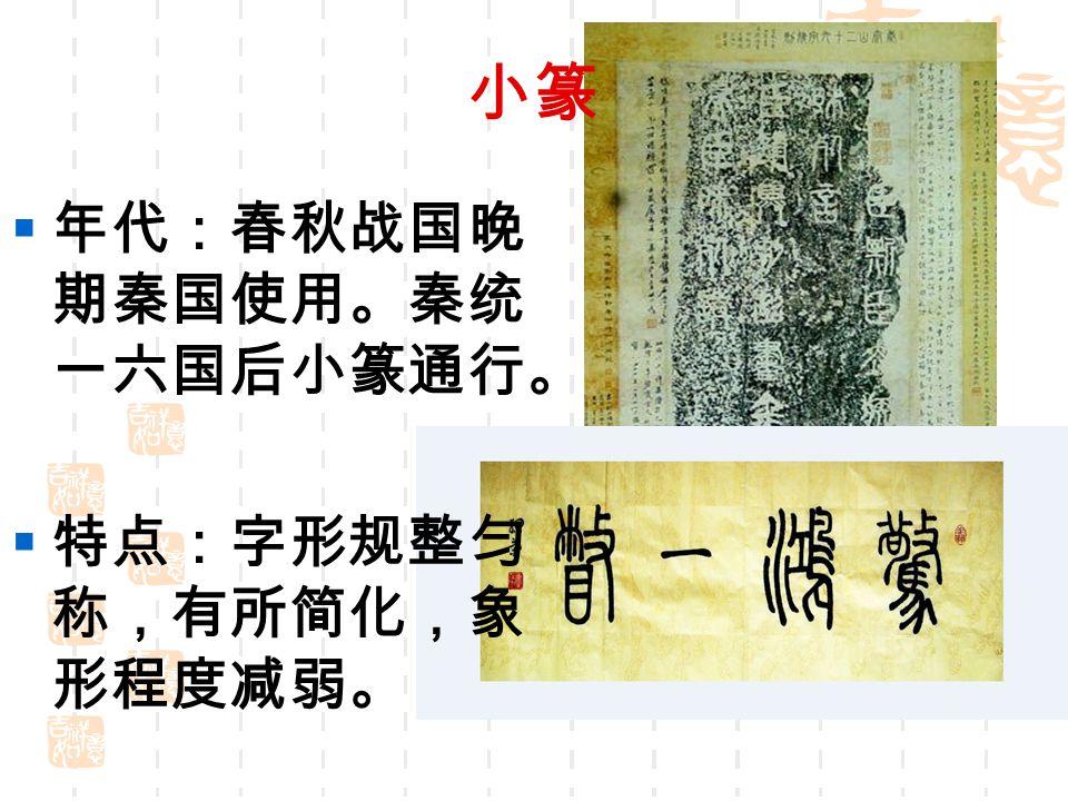 小篆  年代:春秋战国晚 期秦国使用。秦统 一六国后小篆通行。  特点:字形规整匀 称,有所简化,象 形程度减弱。