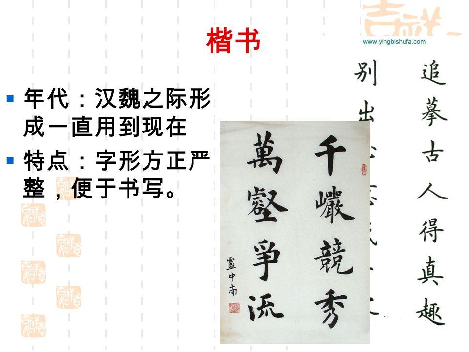 楷书  年代:汉魏之际形 成一直用到现在  特点:字形方正严 整,便于书写。