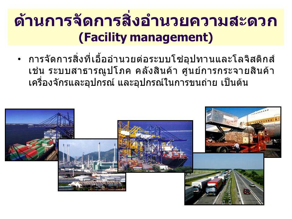 ด้านการจัดการสิ่งอำนวยความสะดวก (Facility management) การจัดการสิ่งที่เอื้ออำนวยต่อระบบโซ่อุปทานและโลจิสติกส์ เช่น ระบบสาธารณูปโภค คลังสินค้า ศูนย์การ