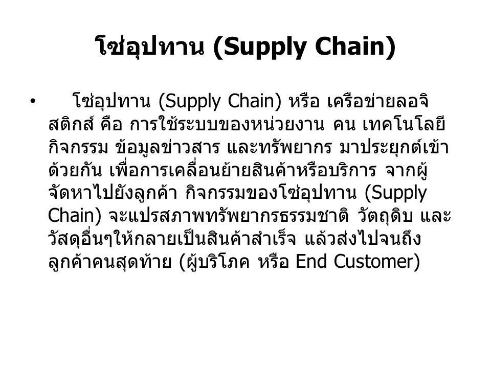 โซ่อุปทาน (Supply Chain) โซ่อุปทาน (Supply Chain) หรือ เครือข่ายลอจิ สติกส์ คือ การใช้ระบบของหน่วยงาน คน เทคโนโลยี กิจกรรม ข้อมูลข่าวสาร และทรัพยากร ม