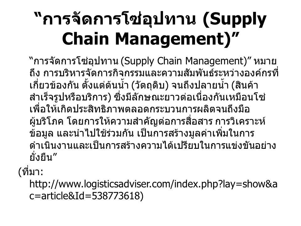 """"""" การจัดการโซ่อุปทาน (Supply Chain Management)"""" """"การจัดการโซ่อุปทาน (Supply Chain Management)"""" หมาย ถึง การบริหารจัดการกิจกรรมและความสัมพันธ์ระหว่างอง"""