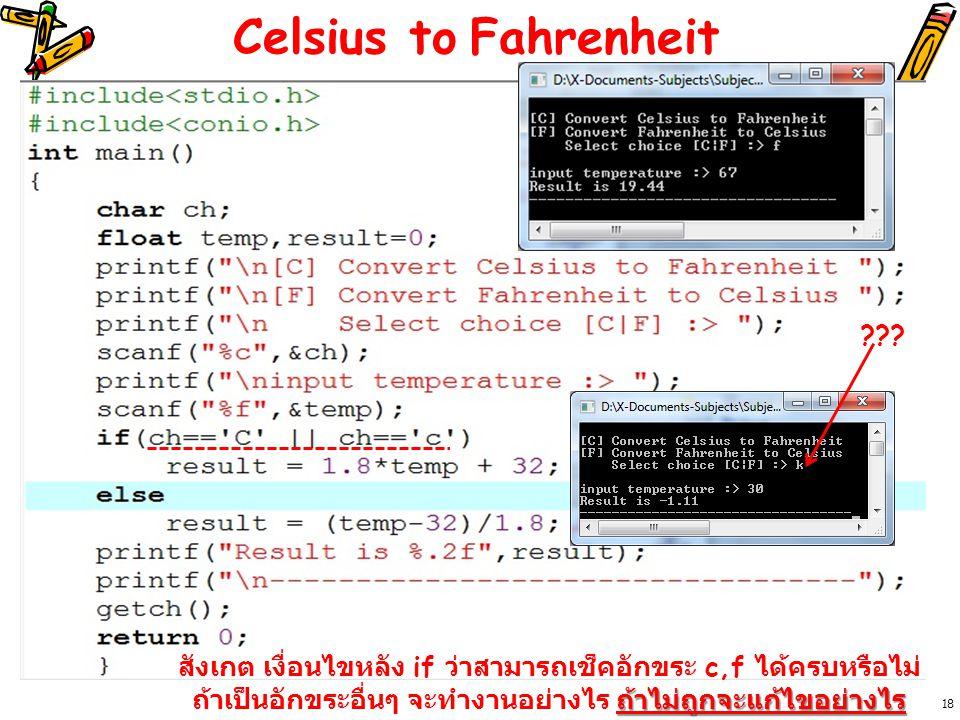 Celsius to Fahrenheit 18 สังเกต เงื่อนไขหลัง if ว่าสามารถเช็คอักขระ c,f ได้ครบหรือไม่ ถ้าไม่ถูกจะแก้ไขอย่างไร ถ้าเป็นอักขระอื่นๆ จะทำงานอย่างไร ถ้าไม่ถูกจะแก้ไขอย่างไร ???