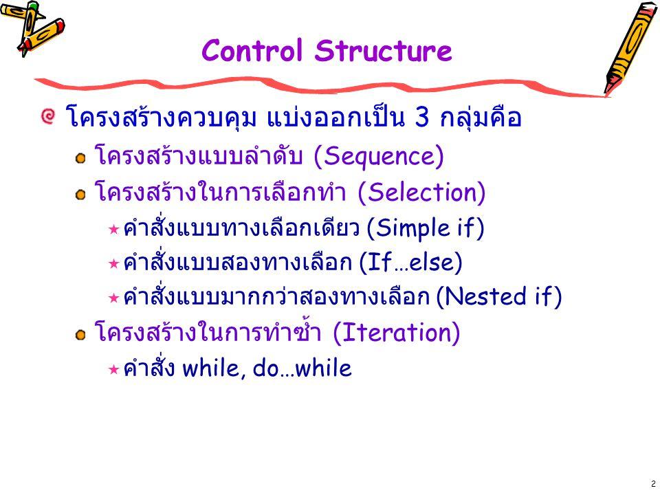 2 Control Structure โครงสร้างควบคุม แบ่งออกเป็น 3 กลุ่มคือ โครงสร้างแบบลำดับ (Sequence) โครงสร้างในการเลือกทำ (Selection)  คำสั่งแบบทางเลือกเดียว (Simple if)  คำสั่งแบบสองทางเลือก (If…else)  คำสั่งแบบมากกว่าสองทางเลือก (Nested if) โครงสร้างในการทำซ้ำ (Iteration)  คำสั่ง while, do…while