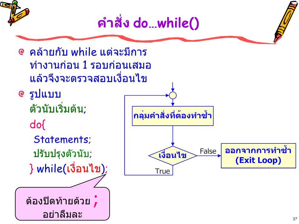 37 คำสั่ง do…while() คล้ายกับ while แต่จะมีการ ทำงานก่อน 1 รอบก่อนเสมอ แล้วจึงจะตรวจสอบเงื่อนไข รูปแบบ ตัวนับเริ่มต้น ; do{ Statements; ปรับปรุงตัวนับ ; } while( เงื่อนไข ); ต้องปิดท้ายด้วย ; อย่าลืมละ