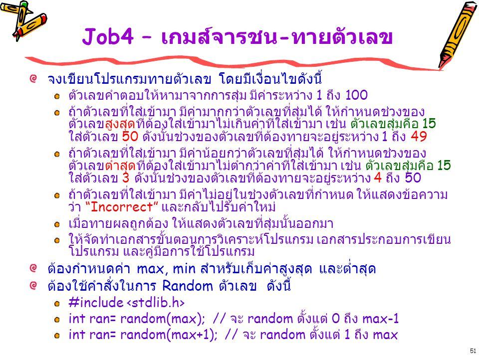 51 Job4 – เกมส์จารชน - ทายตัวเลข จงเขียนโปรแกรมทายตัวเลข โดยมีเงื่อนไขดังนี้ ตัวเลขคำตอบให้หามาจากการสุ่ม มีค่าระหว่าง 1 ถึง 100 ถ้าตัวเลขที่ใส่เข้ามา มีค่ามากกว่าตัวเลขที่สุ่มได้ ให้กำหนดช่วงของ ตัวเลขสูงสุดที่ต้องใส่เข้ามาไม่เกินค่าที่ใส่เข้ามา เช่น ตัวเลขสุ่มคือ 15 ใส่ตัวเลข 50 ดังนั้นช่วงของตัวเลขที่ต้องทายจะอยู่ระหว่าง 1 ถึง 49 ถ้าตัวเลขที่ใส่เข้ามา มีค่าน้อยกว่าตัวเลขที่สุ่มได้ ให้กำหนดช่วงของ ตัวเลขต่ำสุดที่ต้องใส่เข้ามาไม่ต่ำกว่าค่าที่ใส่เข้ามา เช่น ตัวเลขสุ่มคือ 15 ใส่ตัวเลข 3 ดังนั้นช่วงของตัวเลขที่ต้องทายจะอยู่ระหว่าง 4 ถึง 50 ถ้าตัวเลขที่ใส่เข้ามา มีค่าไม่อยู่ในช่วงตัวเลขที่กำหนด ให้แสดงข้อความ ว่า Incorrect และกลับไปรับค่าใหม่ เมื่อทายผลถูกต้อง ให้แสดงตัวเลขที่สุ่มนั้นออกมา ให้จัดทำเอกสารขั้นตอนการวิเคราะห์โปรแกรม เอกสารประกอบการเขียน โปรแกรม และคู่มือการใช้โปรแกรม ต้องกำหนดค่า max, min สำหรับเก็บค่าสูงสุด และต่ำสุด ต้องใช้คำสั่งในการ Random ตัวเลข ดังนี้ #include int ran= random(max); // จะ random ตั้งแต่ 0 ถึง max-1 int ran= random(max+1); // จะ random ตั้งแต่ 1 ถึง max