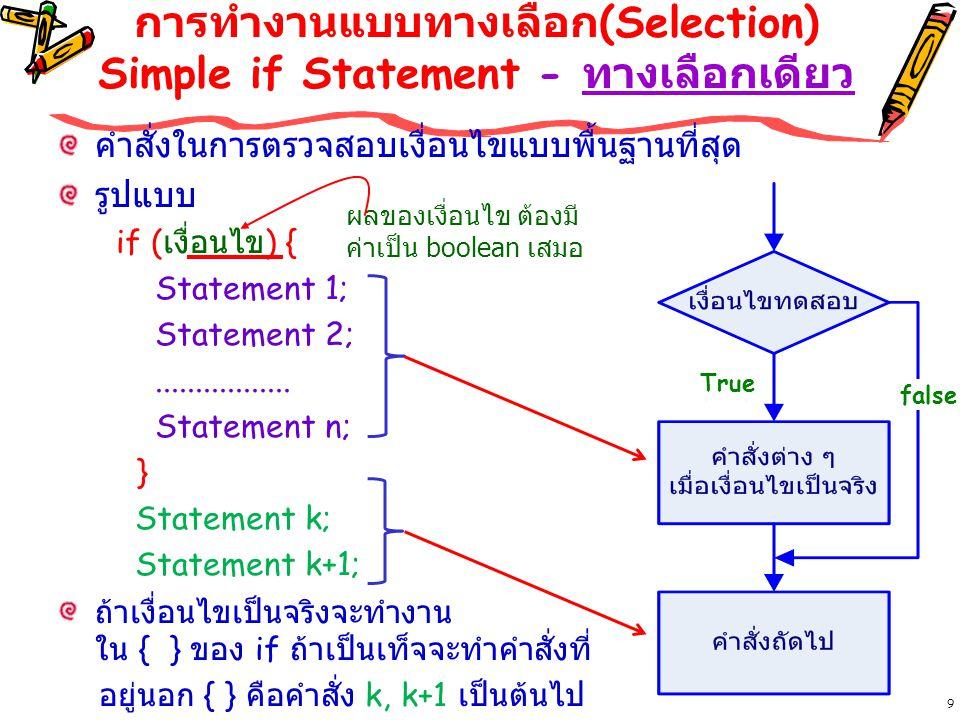9 การทำงานแบบทางเลือก (Selection) Simple if Statement - ทางเลือกเดียว คำสั่งในการตรวจสอบเงื่อนไขแบบพื้นฐานที่สุด รูปแบบ if ( เงื่อนไข ) { Statement 1; Statement 2;.................