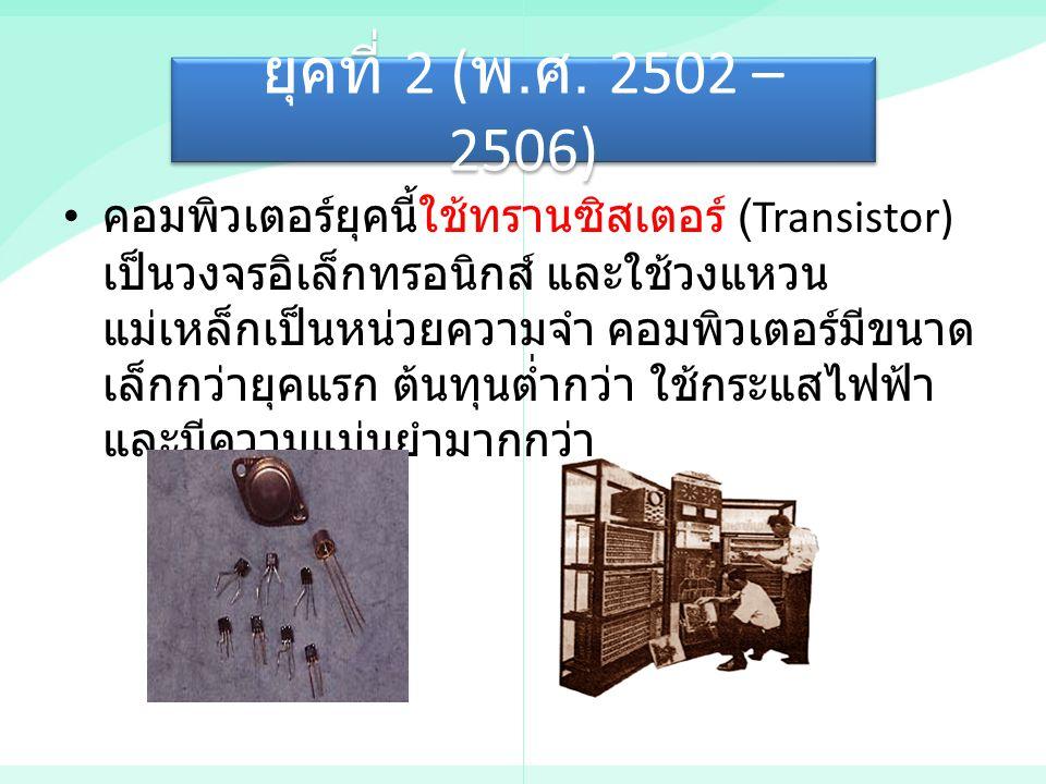 ยุคที่ 2 ( พ. ศ. 2502 – 2506) คอมพิวเตอร์ยุคนี้ใช้ทรานซิสเตอร์ (Transistor) เป็นวงจรอิเล็กทรอนิกส์ และใช้วงแหวน แม่เหล็กเป็นหน่วยความจำ คอมพิวเตอร์มีข