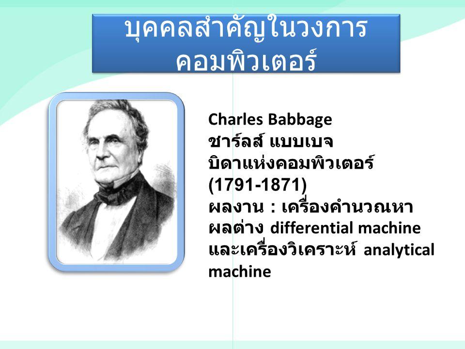 บุคคลสำคัญในวงการ คอมพิวเตอร์ Charles Babbage ชาร์ลส์ แบบเบจ บิดาแห่งคอมพิวเตอร์ (1791-1871) ผลงาน : เครื่องคำนวณหา ผลต่าง differential machine และเคร