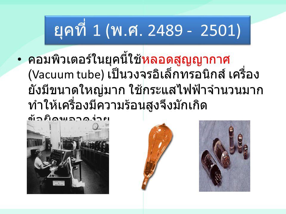 ยุคที่ 1 ( พ. ศ. 2489 - 2501) คอมพิวเตอร์ในยุคนี้ใช้หลอดสูญญากาศ (Vacuum tube) เป็นวงจรอิเล็กทรอนิกส์ เครื่อง ยังมีขนาดใหญ่มาก ใช้กระแสไฟฟ้าจำนวนมาก ท