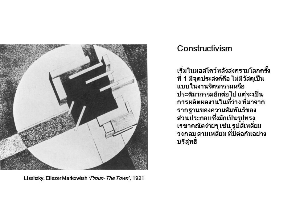Constructivism เริ่มในมอสโคว์หลังสงครามโลกครั้ง ที่ 1 มีจุดประสงค์คือ ไม่มีวัสดุเป็น แบบในงานจิตรกรรมหรือ ประติมากรรมอีกต่อไป แต่จะเป็น การผลิตผลงานใน