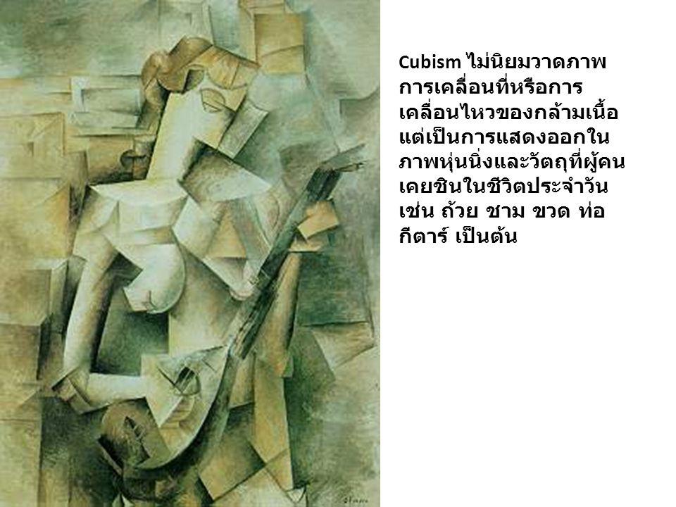 Cubism ไม่นิยมวาดภาพ การเคลื่อนที่หรือการ เคลื่อนไหวของกล้ามเนื้อ แต่เป็นการแสดงออกใน ภาพหุ่นนิ่งและวัตถุที่ผู้คน เคยชินในชีวิตประจำวัน เช่น ถ้วย ชาม