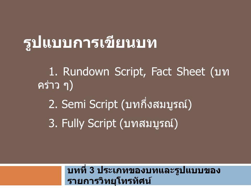 บทที่ 3 ประเภทของบทและรูปแบบของ รายการวิทยุโทรทัศน์ รูปแบบการเขียนบท 1. Rundown Script, Fact Sheet ( บท คร่าว ๆ ) 2. Semi Script ( บทกึ่งสมบูรณ์ ) 3.