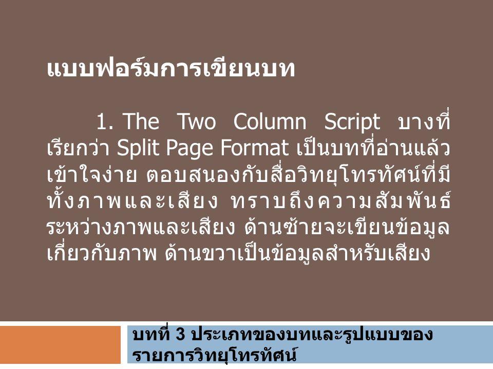 บทที่ 3 ประเภทของบทและรูปแบบของ รายการวิทยุโทรทัศน์ แบบฟอร์มการเขียนบท 1. The Two Column Script บางที่ เรียกว่า Split Page Format เป็นบทที่อ่านแล้ว เข
