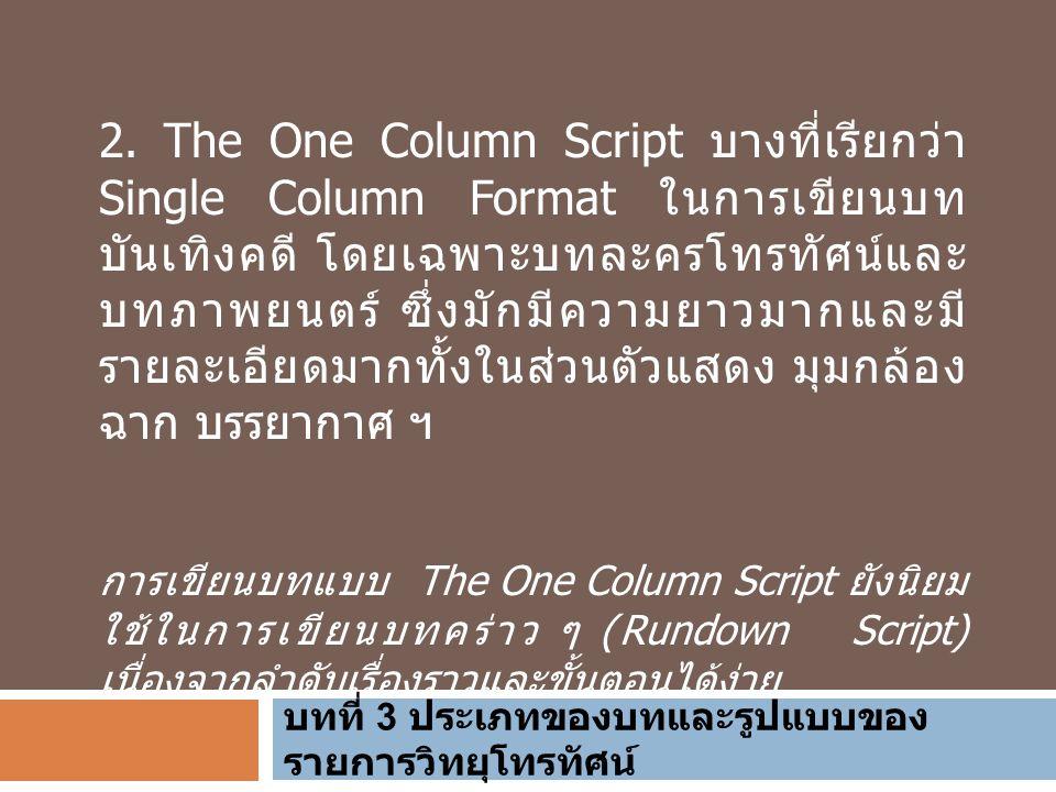บทที่ 3 ประเภทของบทและรูปแบบของ รายการวิทยุโทรทัศน์ 2. The One Column Script บางที่เรียกว่า Single Column Format ในการเขียนบท บันเทิงคดี โดยเฉพาะบทละค