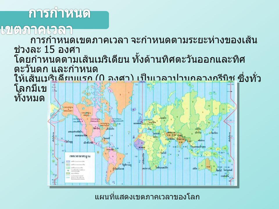 การกำหนดเขตภาคเวลา จะกำหนดตามระยะห่างของเส้น ช่วงละ 15 องศา โดยกำหนดตามเส้นเมริเดียน ทั้งด้านทิศตะวันออกและทิศ ตะวันตก และกำหนด ให้เส้นเมริเดียนแรก (0