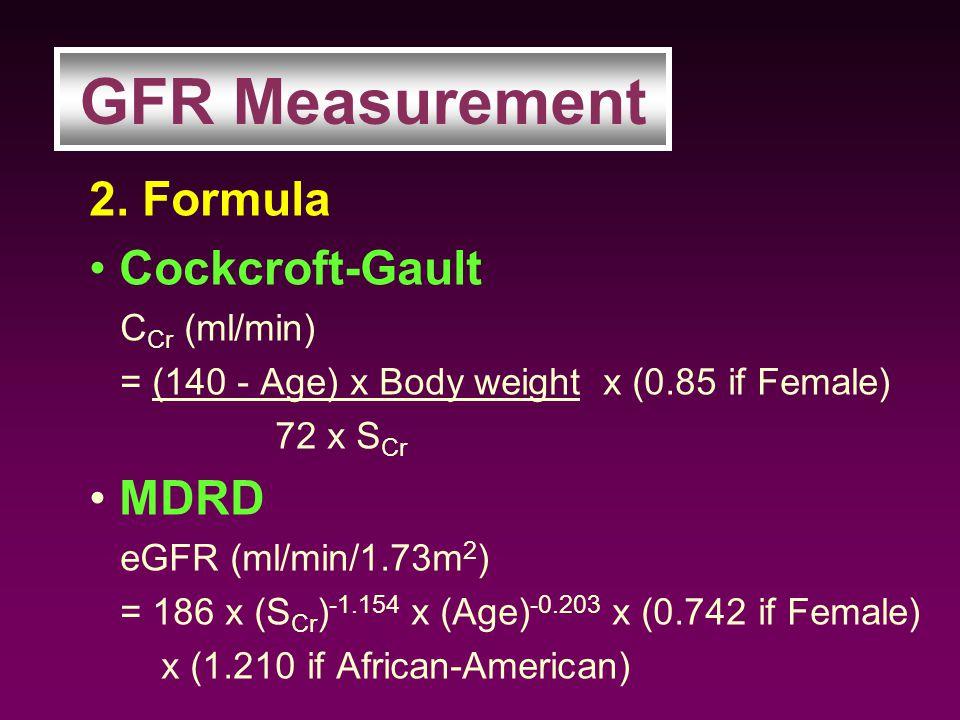 2. Formula Cockcroft-Gault C Cr (ml/min) = (140 - Age) x Body weight x (0.85 if Female) 72 x S Cr MDRD eGFR (ml/min/1.73m 2 ) = 186 x (S Cr ) -1.154 x