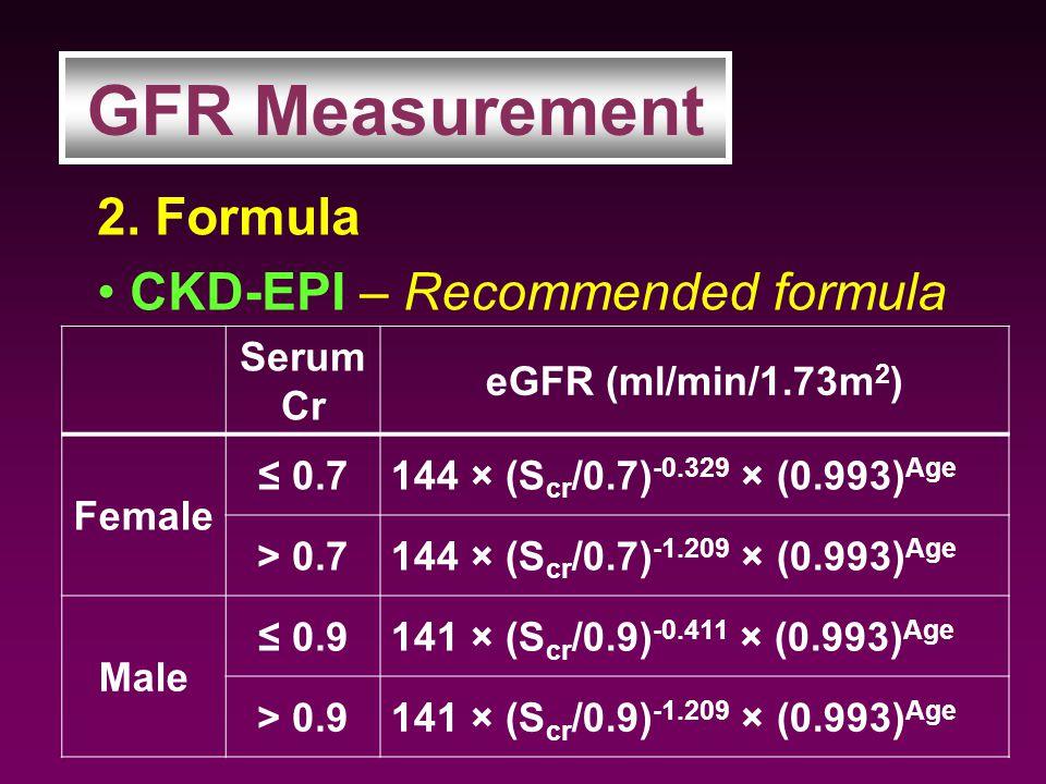 2. Formula CKD-EPI – Recommended formula GFR Measurement Serum Cr eGFR (ml/min/1.73m 2 ) Female ≤ 0.7144 × (S cr /0.7) -0.329 × (0.993) Age > 0.7144 ×
