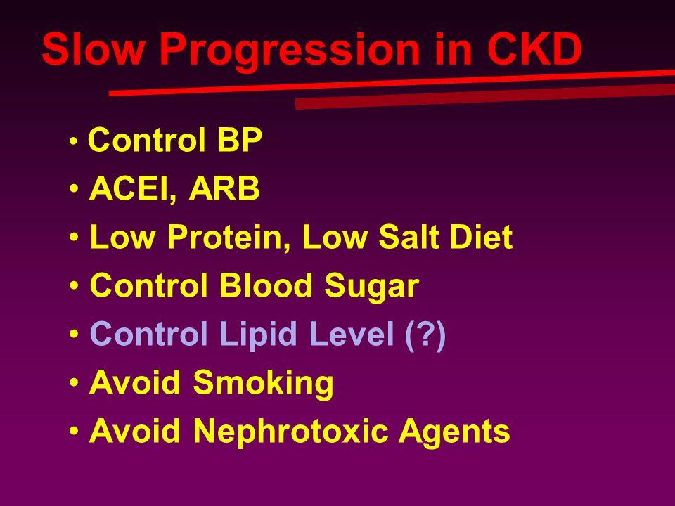 Slow Progression in CKD Control BP ACEI, ARB Low Protein, Low Salt Diet Control Blood Sugar Control Lipid Level (?) Avoid Smoking Avoid Nephrotoxic Ag