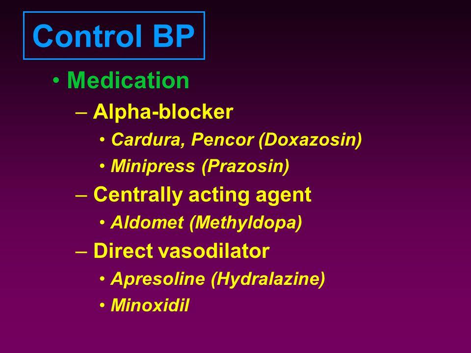 Control BP Medication – Alpha-blocker Cardura, Pencor (Doxazosin) Minipress (Prazosin) – Centrally acting agent Aldomet (Methyldopa) – Direct vasodila