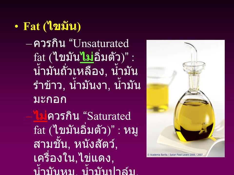 """Fat ( ไขมัน ) – ควรกิน """"Unsaturated fat ( ไขมันไม่อิ่มตัว )"""" : น้ำมันถั่วเหลือง, น้ำมัน รำข้าว, น้ำมันงา, น้ำมัน มะกอก – ไม่ควรกิน """"Saturated fat ( ไข"""