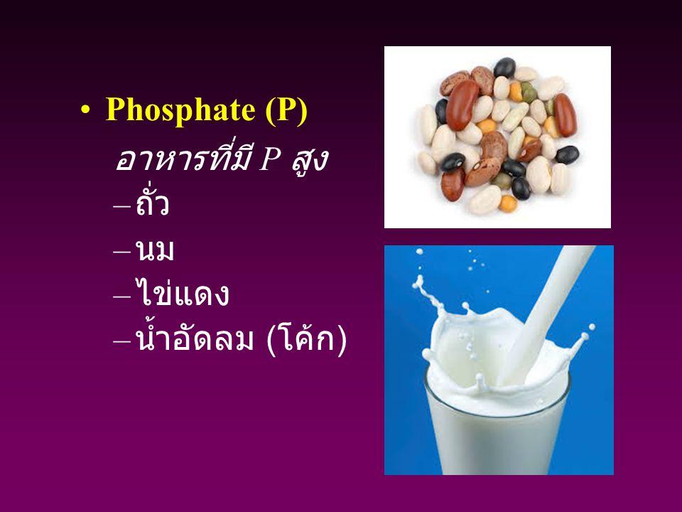 Phosphate (P) อาหารที่มี P สูง – ถั่ว – นม – ไข่แดง – น้ำอัดลม ( โค้ก )