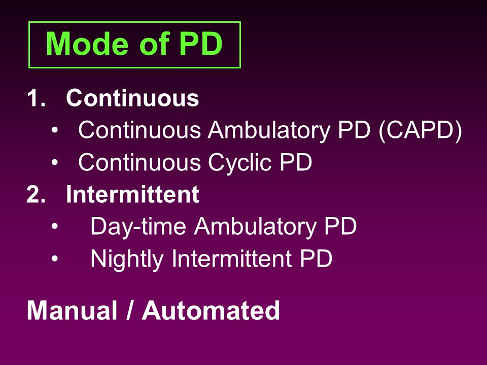 Mode of PD 1.Continuous Continuous Ambulatory PD (CAPD) Continuous Cyclic PD 2.Intermittent Day-time Ambulatory PD Nightly Intermittent PD Manual / Automated 1.