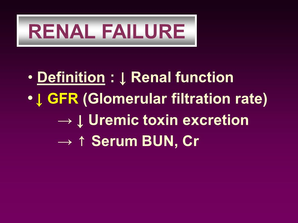 Definition : ↓ Renal function ↓ GFR (Glomerular filtration rate) → ↓ Uremic toxin excretion → ↑ Serum BUN, Cr RENAL FAILURE