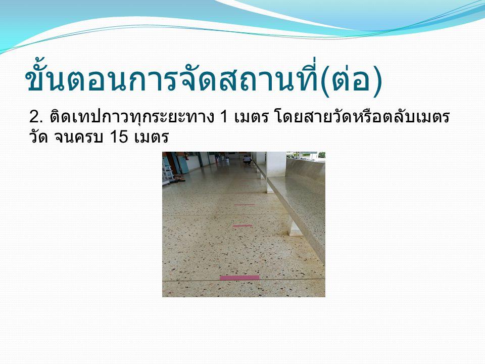ขั้นตอนการจัดสถานที่ ( ต่อ ) 2. ติดเทปกาวทุกระยะทาง 1 เมตร โดยสายวัดหรือตลับเมตร วัด จนครบ 15 เมตร