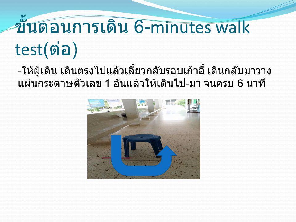 ขั้นตอนการเดิน 6-minutes walk test( ต่อ ) - ให้ผู้เดิน เดินตรงไปแล้วเลี้ยวกลับรอบเก้าอี้ เดินกลับมาวาง แผ่นกระดาษตัวเลข 1 อันแล้วให้เดินไป - มา จนครบ