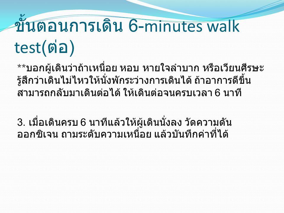 ขั้นตอนการเดิน 6-minutes walk test( ต่อ ) ** บอกผู้เดินว่าถ้าเหนื่อย หอบ หายใจลำบาก หรือเวียนศีรษะ รู้สึกว่าเดินไม่ไหวให้นั่งพักระว่างการเดินได้ ถ้าอา