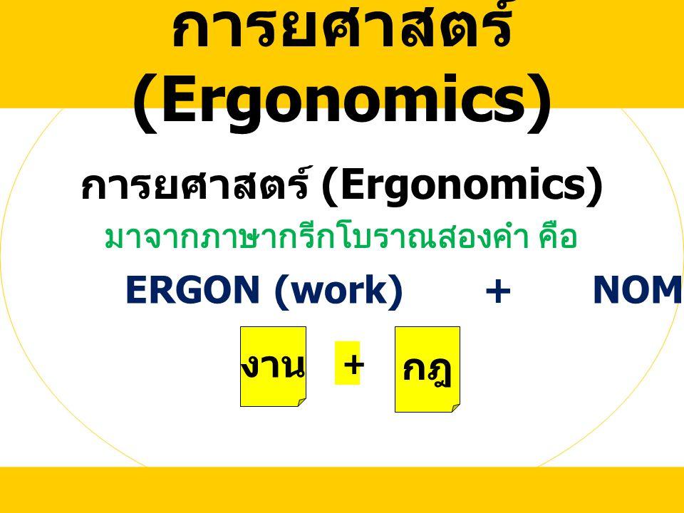 การยศาสตร์ (Ergonomics) มาจากภาษากรีกโบราณสองคำ คือ ERGON (work) + NOMUS (law) งาน กฎ +
