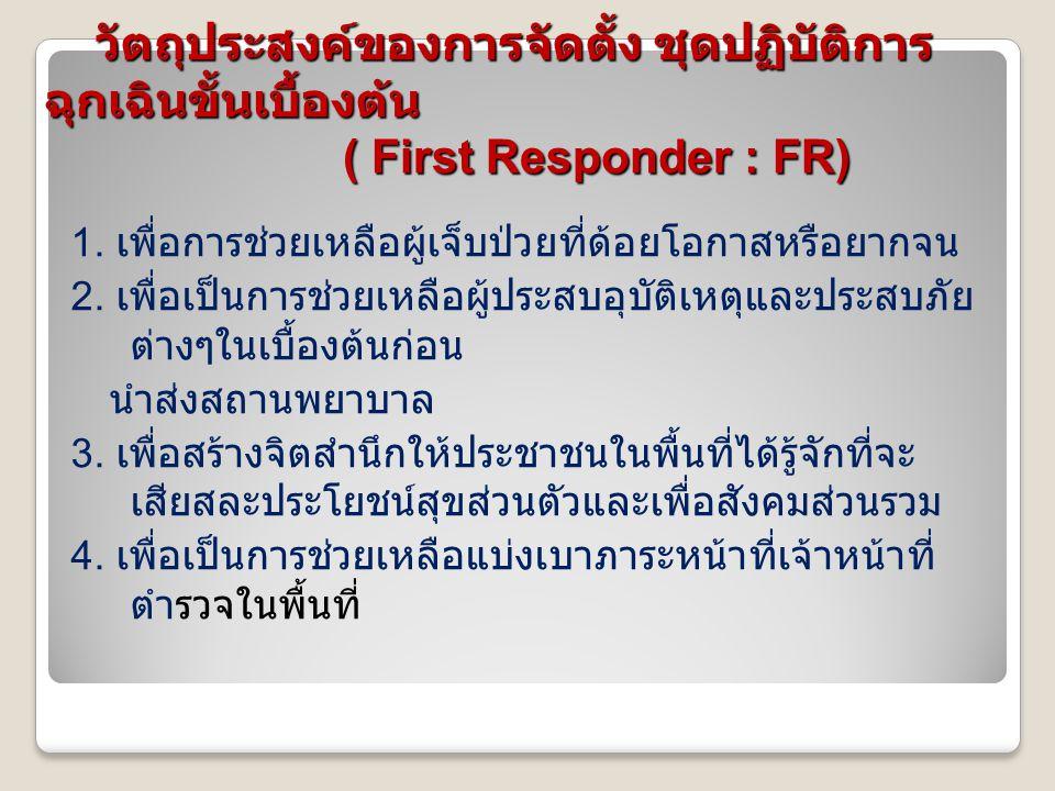 วัตถุประสงค์ของการจัดตั้ง ชุดปฏิบัติการ ฉุกเฉินขั้นเบื้องต้น ( First Responder : FR) วัตถุประสงค์ของการจัดตั้ง ชุดปฏิบัติการ ฉุกเฉินขั้นเบื้องต้น ( Fi
