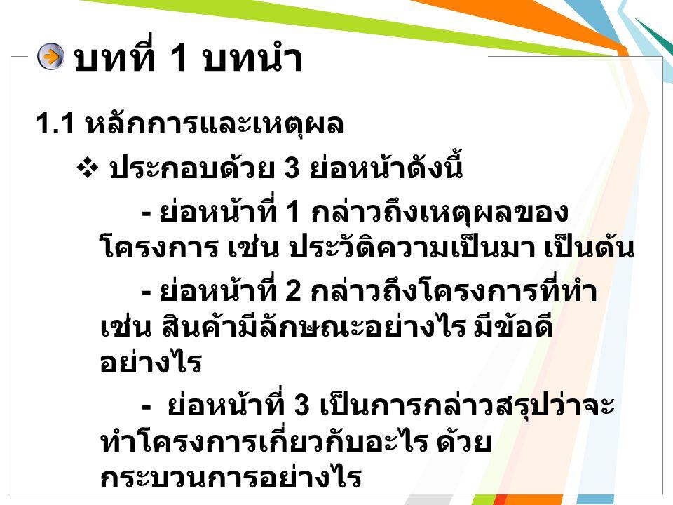 1.1 หลักการและเหตุผล ( ตัวอย่าง ) บทที่ 1 บทนำ  ย่อหน้าที่ 1 กล่าวถึงเหตุผลของโครงการ เช่น ประวัติความเป็นมา เป็นต้น ขนมไทยนั้นเกิดมีมานานแล้วตั้งแต่ประเทศ ไทยยังเป็นสยามประเทศ ซึ่งสมัยนั้นได้ติดต่อ ค้าขายกับ ต่างชาติ โดยมีการแลกเปลี่ยนติดต่อกันทั้งทางด้านสินค้า และวัฒนธรรม ขนมไทยในยุคแรกๆ เป็นเพียงนำข้าวไปตำ หรือโม่ให้ได้แป้ง และนำไปผสมกับน้ำตาล หรือมะพร้าว เพื่อทำเป็นขนม แต่หลังจากการติดต่อค้าขายกับต่างชาติ วัฒนธรรมด้านอาหารของต่างชาติก็เข้ามามีอิทธิพลกับ อาหารไทยมากขึ้น ขนมก็ด้วยเช่นกัน ขนมไทย จึงมีความ หลากหลายมากขึ้น จนปัจจุบันยังยากที่จะแยกออกว่า ขนม ใดคือขนมไทยแท้ ( ที่มา :: http://www.ezythaicooking.com/thai_dessert/history_ of_thai_dessert.html)
