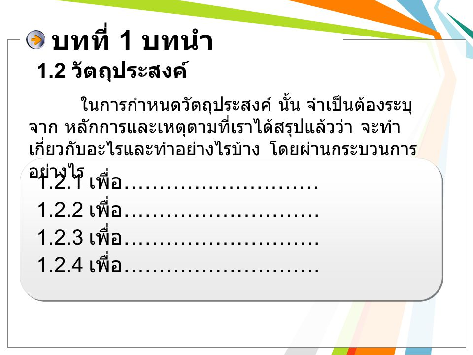 บทที่ 1 บทนำ 1.2.1 เพื่อผลิตขนมหวานไทย และช่องทางการ จำหน่ายสินค้า 1.2.2 เพื่อจัดทำบัญชีรายรับ – รายจ่าย 1.2.3 เพื่อหารายได้ระหว่างเรียน และฝึก ประสบการณ์จากการทำธุรกิจ 1.2.4 เพื่อศึกษาความพึงพอใจของผู้บริโภคต่อ สินค้าและบริการ 1.2 วัตถุประสงค์ ( ตัวอย่าง )