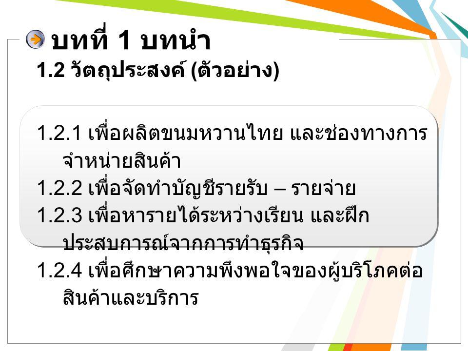บทที่ 1 บทนำ 1.2.1 เพื่อผลิตขนมหวานไทย และช่องทางการ จำหน่ายสินค้า 1.2.2 เพื่อจัดทำบัญชีรายรับ – รายจ่าย 1.2.3 เพื่อหารายได้ระหว่างเรียน และฝึก ประสบก