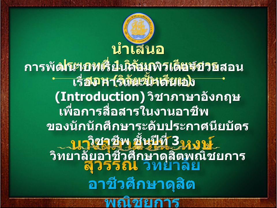 นางสุภาภรณ์ หงษ์ สุวรรณ วิทยาลัย อาชีวศึกษาดุสิต พณิชยการ นำเสนอ ประเภทที่ 1 วิจัยการเรียนการ สอน ( วิจัยชั้นเรียน ) นำเสนอ การพัฒนาบทเรียนคอมพิวเตอร์ช่วยสอน เรื่อง การแนะนำตนเอง (Introduction) วิชาภาษาอังกฤษ เพื่อการสื่อสารในงานอาชีพ ของนักนักศึกษาระดับประกาศนียบัตร วิชาชีพ ชั้นปีที่ 3 วิทยาลัยอาชีวศึกษาดุสิตพณิชยการ การพัฒนาบทเรียนคอมพิวเตอร์ช่วยสอน เรื่อง การแนะนำตนเอง (Introduction) วิชาภาษาอังกฤษ เพื่อการสื่อสารในงานอาชีพ ของนักนักศึกษาระดับประกาศนียบัตร วิชาชีพ ชั้นปีที่ 3 วิทยาลัยอาชีวศึกษาดุสิตพณิชยการ