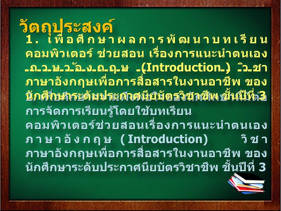 วัตถุประสงค์วัตถุประสงค์ 2. เพื่อศึกษาความพึงพอใจของนักศึกษาที่มีต่อ การจัดการเรียนรู้โดยใช้บทเรียน คอมพิวเตอร์ช่วยสอนเรื่องการแนะนำตนเอง ภาษาอังกฤษ (