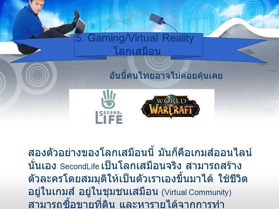 5. Gaming/Virtual Reality โลกเสมือน อันนี้คนไทยอาจไม่ค่อยคุ้นเคย สองตัวอย่างของโลกเสมือนนี้ มันก็คือเกมส์ออนไลน์ นั่นเอง SecondLife เป็นโลกเสมือนจริง