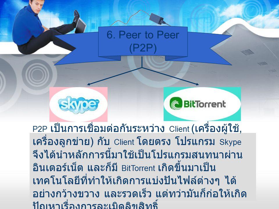 6. Peer to Peer (P2P) P2P เป็นการเชื่อมต่อกันระหว่าง Client ( เครื่องผู้ใช้, เครื่องลูกข่าย ) กับ Client โดยตรง โปรแกรม Skype จึงได้นำหลักการนี้มาใช้เ