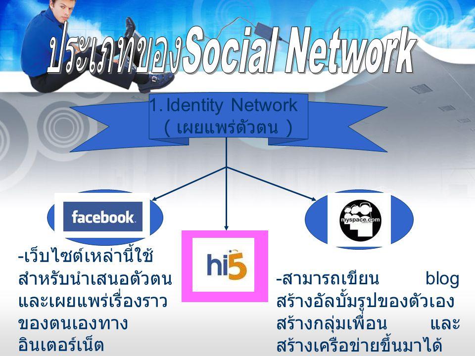 1.Identity Network ( เผยแพร่ตัวตน ) - เว็บไซต์เหล่านี้ใช้ สำหรับนำเสนอตัวตน และเผยแพร่เรื่องราว ของตนเองทาง อินเตอร์เน็ต - สามารถเขียน blog สร้างอัลบั
