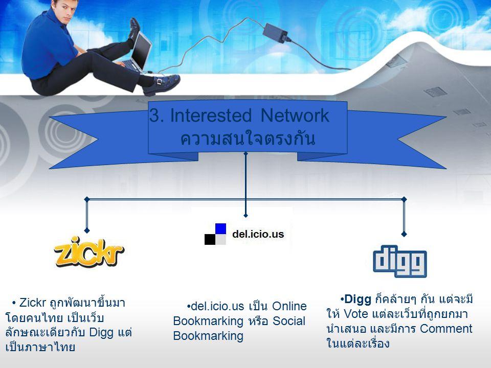 3. Interested Network ความสนใจตรงกัน del.icio.us เป็น Online Bookmarking หรือ Social Bookmarking Digg ก็คล้ายๆ กัน แต่จะมี ให้ Vote แต่ละเว็บที่ถูกยกม