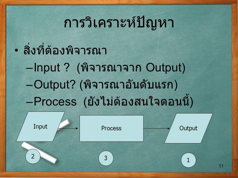 การวิเคราะห์ปัญหา สิ่งที่ต้องพิจารณา –Input ? ( พิจารณาจาก Output) –Output? ( พิจารณาอันดับแรก ) –Process ( ยังไม่ต้องสนใจตอนนี้ ) 11 Process Input Ou
