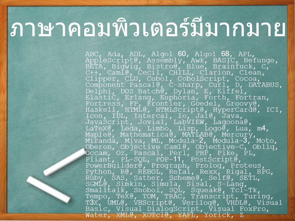 ภาษาคอมพิวเตอร์มีมากมาย ABC, Ada, ADL, Algol 60, Algol 68, APL, AppleScript@, Assembly, Awk, BASIC, Befunge, BETA, Bigwig, Bistro@, Blue, Brainfuck, C