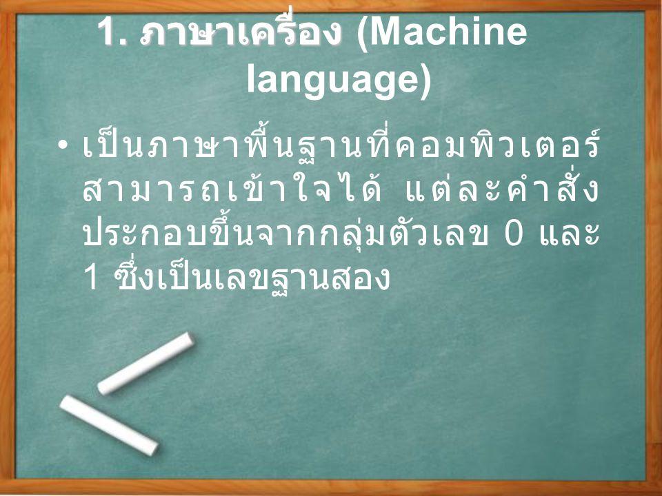 1. ภาษาเครื่อง 1. ภาษาเครื่อง (Machine language) เป็นภาษาพื้นฐานที่คอมพิวเตอร์ สามารถเข้าใจได้ แต่ละคำสั่ง ประกอบขึ้นจากกลุ่มตัวเลข 0 และ 1 ซึ่งเป็นเล