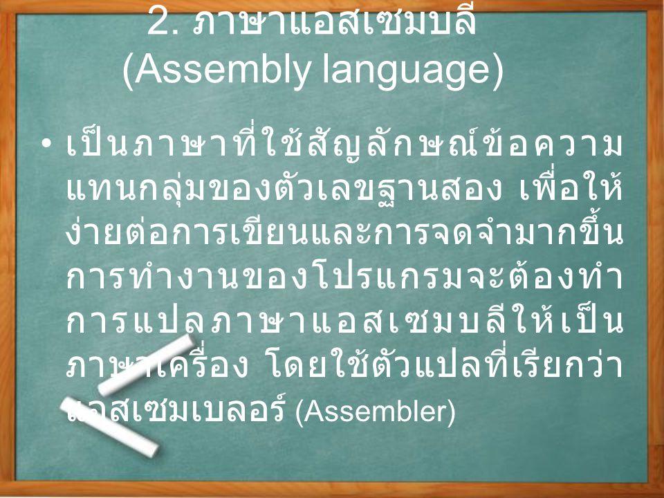2. ภาษาแอสเซมบลี (Assembly language) เป็นภาษาที่ใช้สัญลักษณ์ข้อความ แทนกลุ่มของตัวเลขฐานสอง เพื่อให้ ง่ายต่อการเขียนและการจดจำมากขึ้น การทำงานของโปรแก