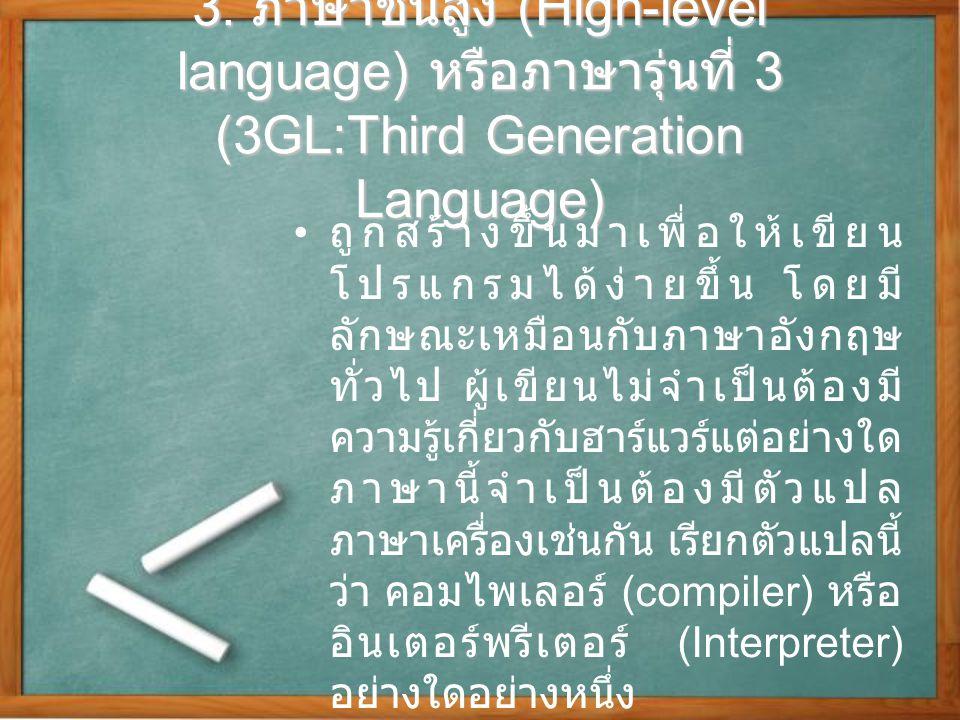 3. ภาษาชั้นสูง (High-level language) หรือภาษารุ่นที่ 3 (3GL:Third Generation Language) ถูกสร้างขึ้นมาเพื่อให้เขียน โปรแกรมได้ง่ายขึ้น โดยมี ลักษณะเหมื