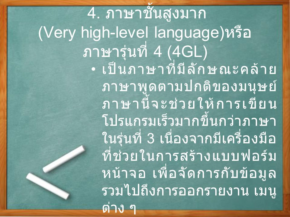4. ภาษาชั้นสูงมาก (Very high-level language) หรือ ภาษารุ่นที่ 4 (4GL) เป็นภาษาที่มีลักษณะคล้าย ภาษาพูดตามปกติของมนุษย์ ภาษานี้จะช่วยให้การเขียน โปรแกร